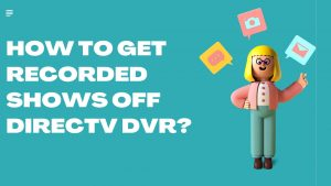 How to get recorded shows off Directv DVR